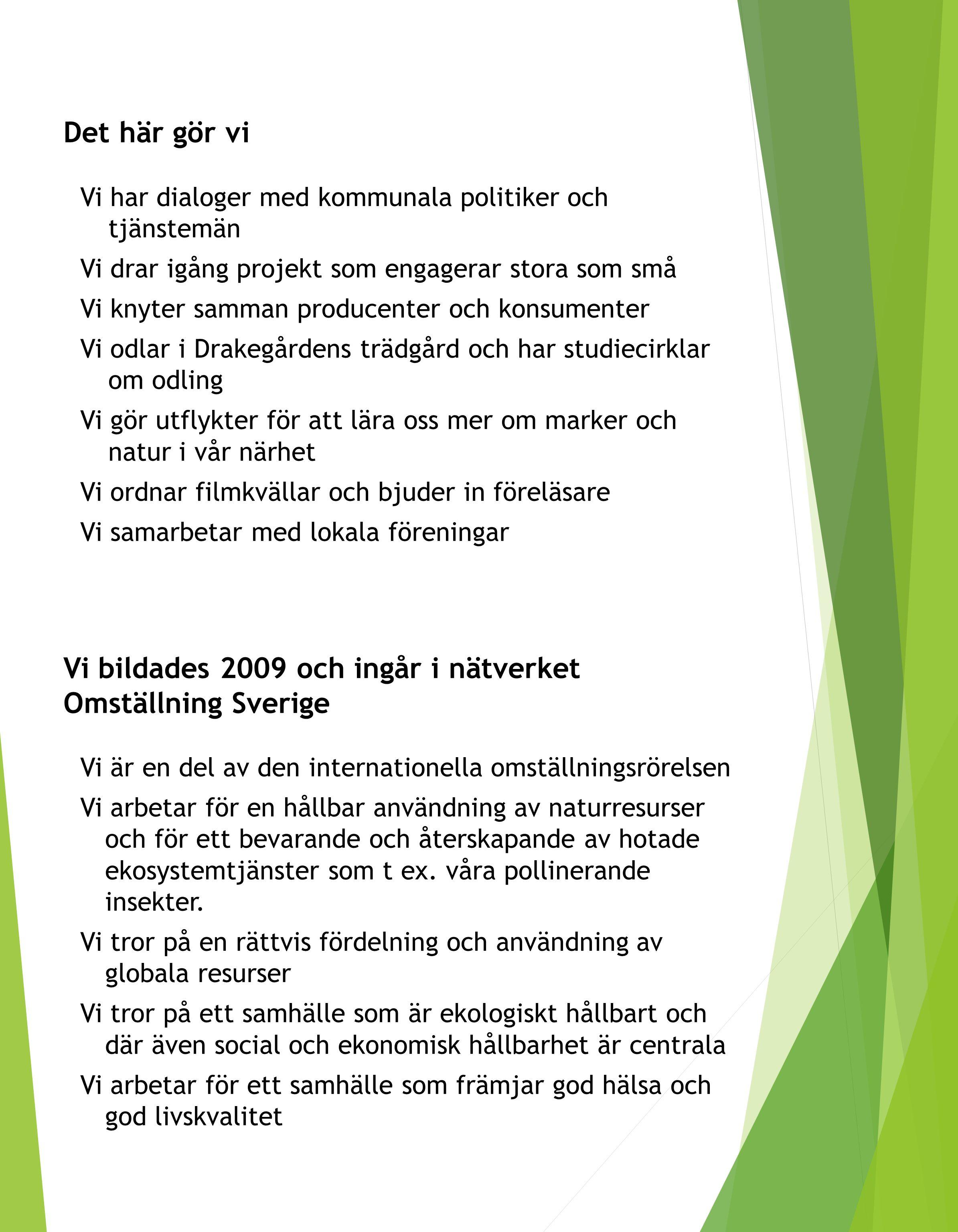 Det här gör vi Vi har dialoger med kommunala politiker och tjänstemän Vi drar igång projekt som engagerar stora som små Vi knyter samman producenter och konsumenter Vi odlar i Drakegårdens trädgård och har studiecirklar om odling Vi gör utflykter för att lära oss mer om marker och natur i vår närhet Vi ordnar filmkvällar och bjuder in föreläsare Vi samarbetar med lokala föreningar Vi bildades 2009 och ingår i nätverket Omställning Sverige Vi är en del av den internationella omställningsrörelsen Vi arbetar för en hållbar användning av naturresurser och för ett bevarande och återskapande av hotade ekosystemtjänster som t ex.
