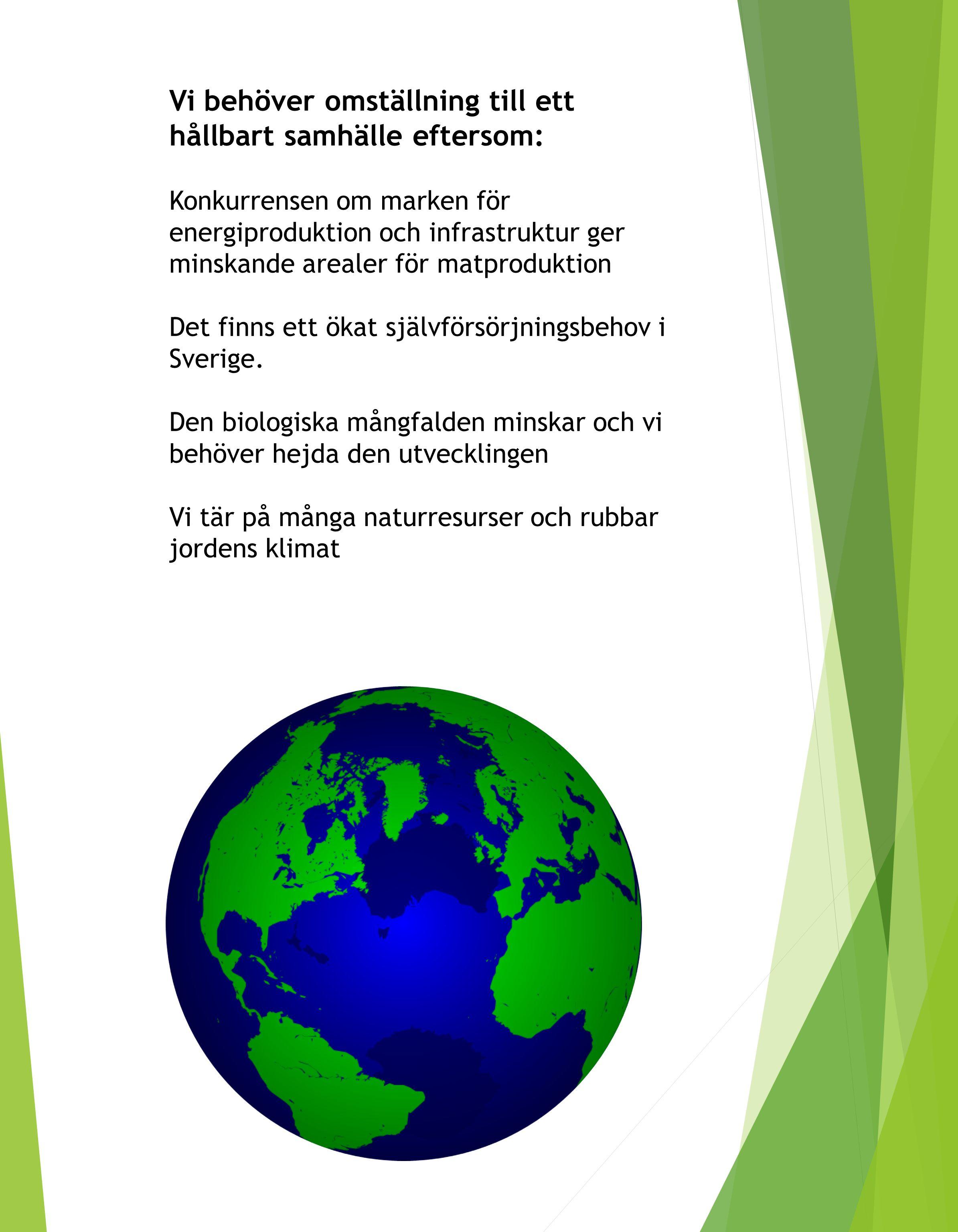 Vi behöver omställning till ett hållbart samhälle eftersom: Konkurrensen om marken för energiproduktion och infrastruktur ger minskande arealer för matproduktion Det finns ett ökat självförsörjningsbehov i Sverige.