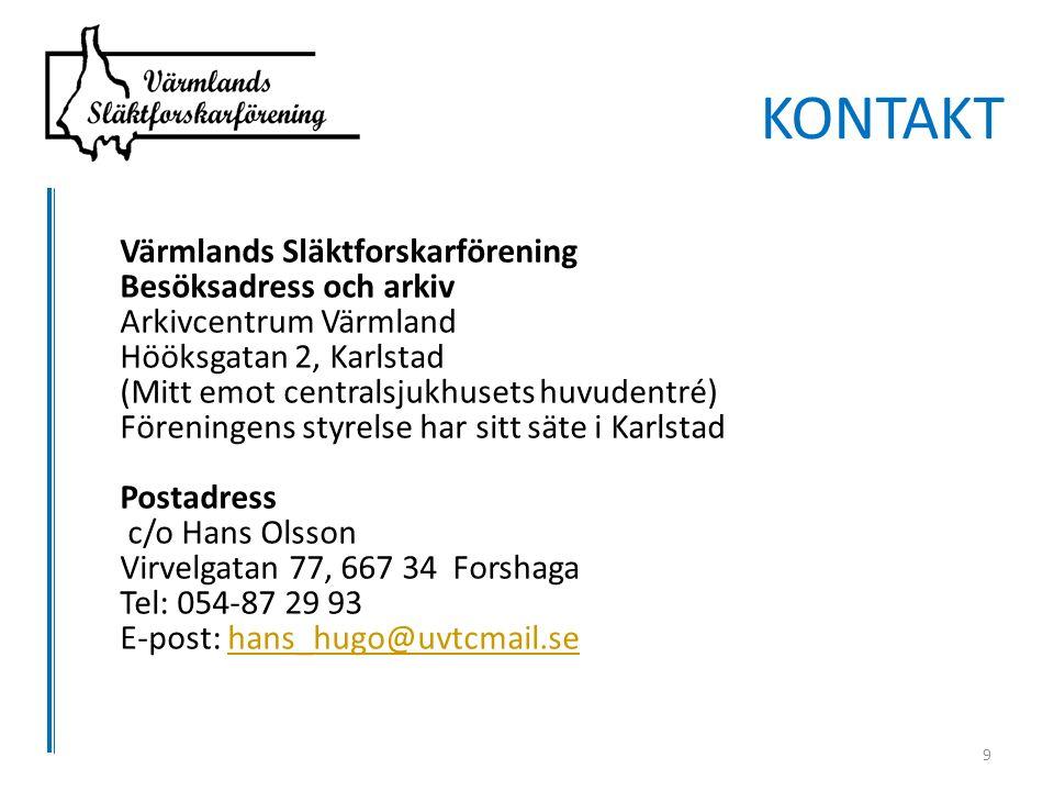 Värmlands Släktforskarförening Besöksadress och arkiv Arkivcentrum Värmland Hööksgatan 2, Karlstad (Mitt emot centralsjukhusets huvudentré) Föreningens styrelse har sitt säte i Karlstad Postadress c/o Hans Olsson Virvelgatan 77, 667 34 Forshaga Tel: 054-87 29 93 E-post: hans_hugo@uvtcmail.sehans_hugo@uvtcmail.se KONTAKT 9