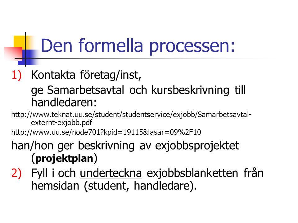 Den formella processen: 1)Kontakta företag/inst, ge Samarbetsavtal och kursbeskrivning till handledaren: http://www.teknat.uu.se/student/studentservice/exjobb/Samarbetsavtal- externt-exjobb.pdf http://www.uu.se/node701 kpid=19115&lasar=09%2F10 han/hon ger beskrivning av exjobbsprojektet ( projektplan ) 2)Fyll i och underteckna exjobbsblanketten från hemsidan (student, handledare).