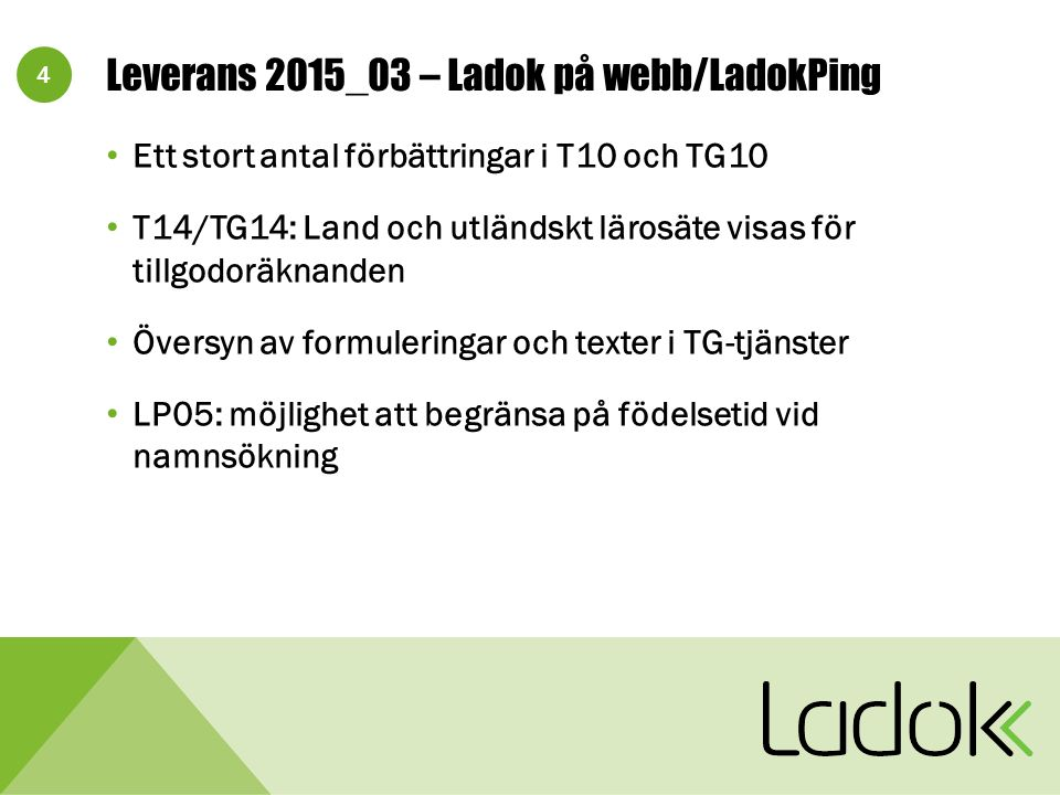 4 Leverans 2015_03 – Ladok på webb/LadokPing Ett stort antal förbättringar i T10 och TG10 T14/TG14: Land och utländskt lärosäte visas för tillgodoräknanden Översyn av formuleringar och texter i TG-tjänster LP05: möjlighet att begränsa på födelsetid vid namnsökning