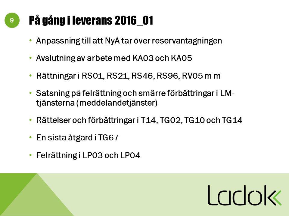 9 På gång i leverans 2016_01 Anpassning till att NyA tar över reservantagningen Avslutning av arbete med KA03 och KA05 Rättningar i RS01, RS21, RS46, RS96, RV05 m m Satsning på felrättning och smärre förbättringar i LM- tjänsterna (meddelandetjänster) Rättelser och förbättringar i T14, TG02, TG10 och TG14 En sista åtgärd i TG67 Felrättning i LP03 och LP04