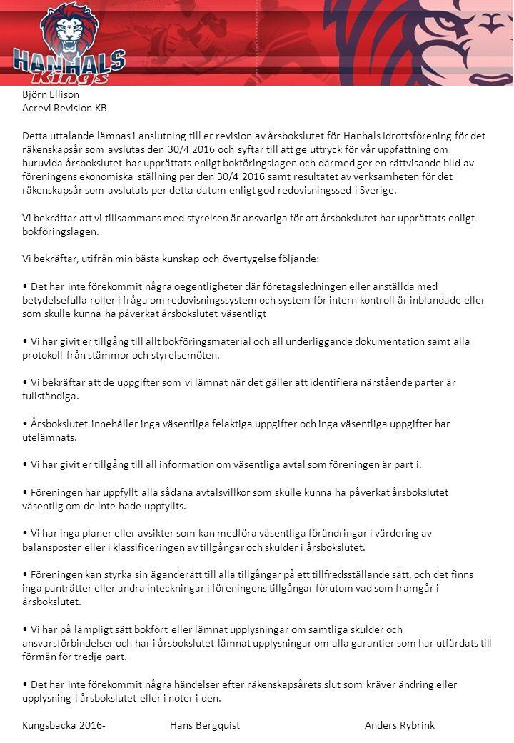Björn Ellison Acrevi Revision KB Detta uttalande lämnas i anslutning till er revision av årsbokslutet för Hanhals Idrottsförening för det räkenskapsår som avslutas den 30/4 2016 och syftar till att ge uttryck för vår uppfattning om huruvida årsbokslutet har upprättats enligt bokföringslagen och därmed ger en rättvisande bild av föreningens ekonomiska ställning per den 30/4 2016 samt resultatet av verksamheten för det räkenskapsår som avslutats per detta datum enligt god redovisningssed i Sverige.
