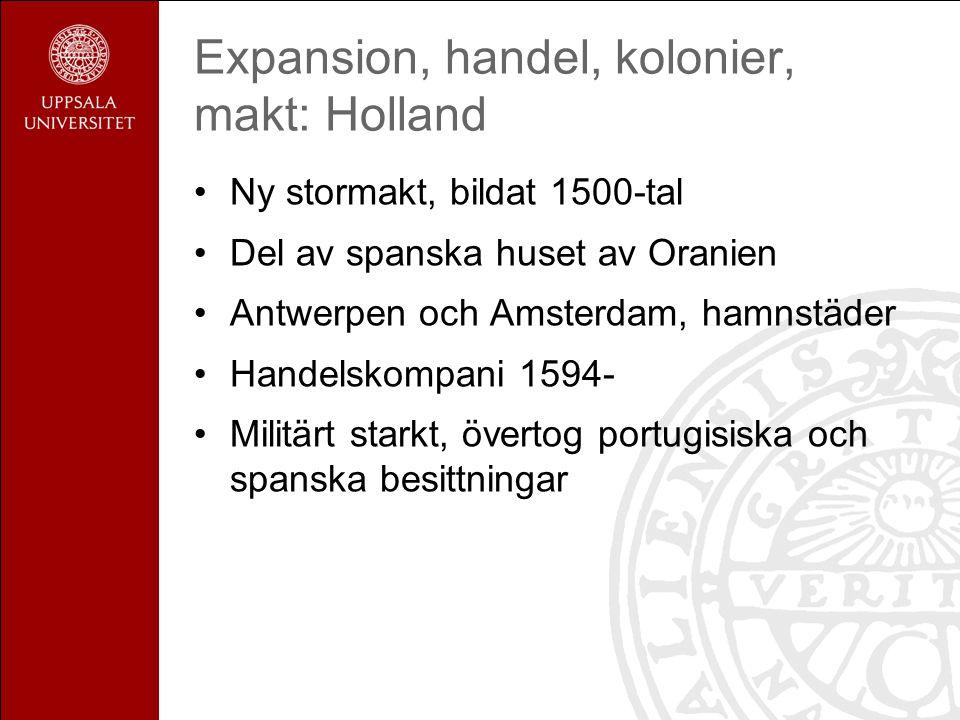 Expansion, handel, kolonier, makt: Holland Ny stormakt, bildat 1500-tal Del av spanska huset av Oranien Antwerpen och Amsterdam, hamnstäder Handelskompani 1594- Militärt starkt, övertog portugisiska och spanska besittningar