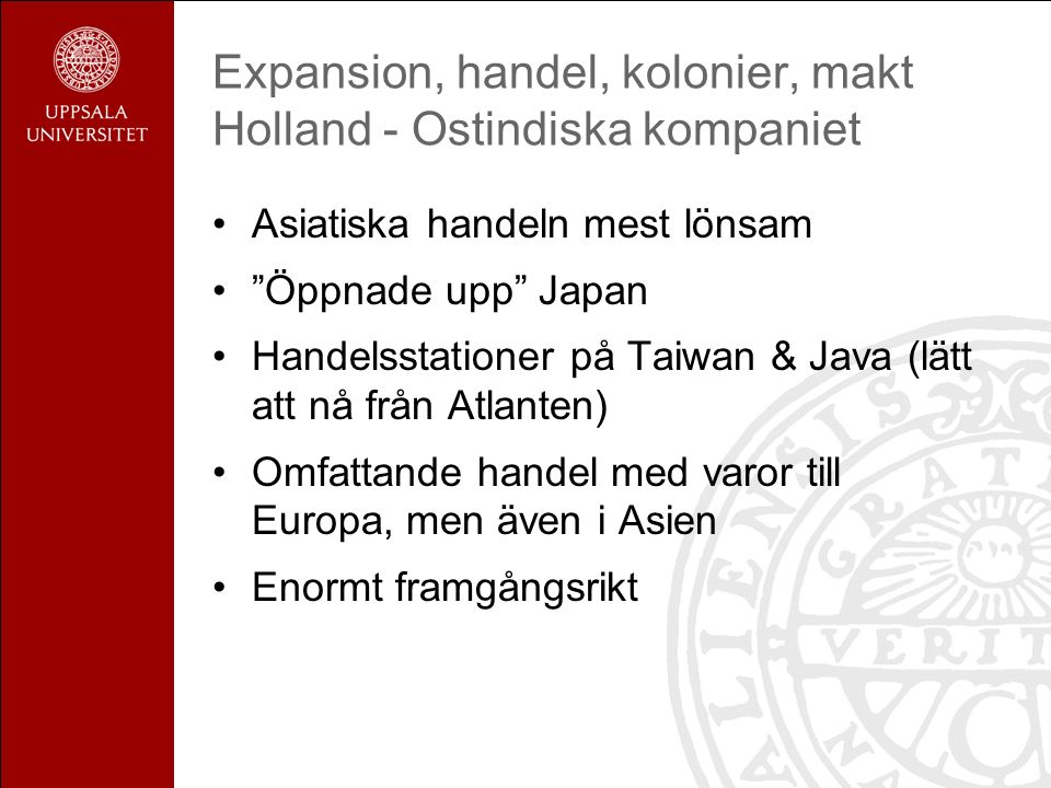 Expansion, handel, kolonier, makt Holland - Ostindiska kompaniet Asiatiska handeln mest lönsam Öppnade upp Japan Handelsstationer på Taiwan & Java (lätt att nå från Atlanten) Omfattande handel med varor till Europa, men även i Asien Enormt framgångsrikt
