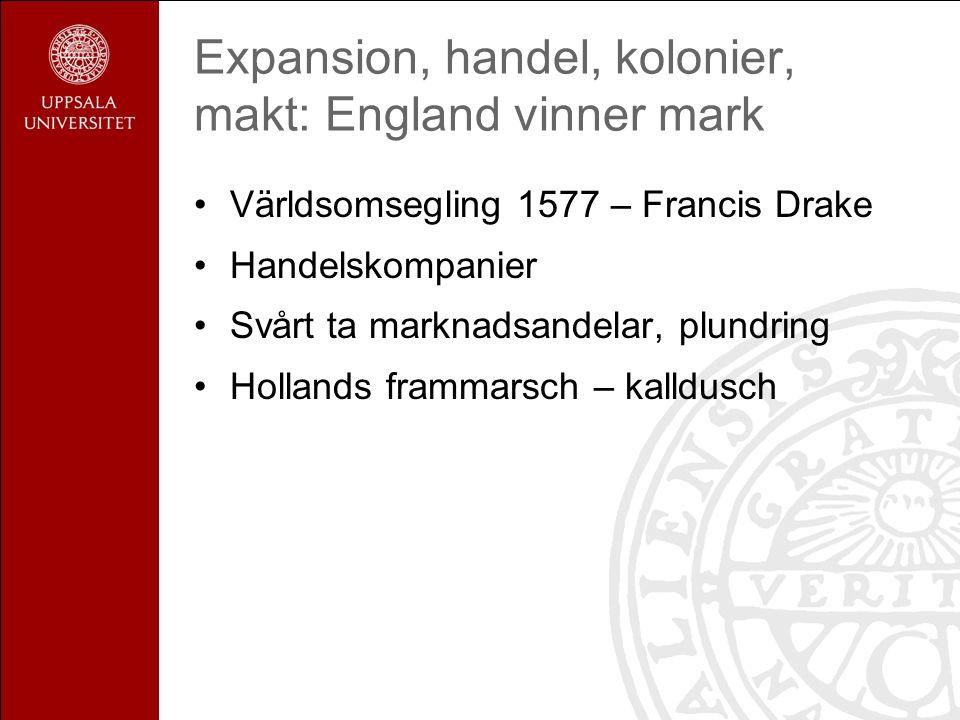 Expansion, handel, kolonier, makt: England vinner mark Världsomsegling 1577 – Francis Drake Handelskompanier Svårt ta marknadsandelar, plundring Hollands frammarsch – kalldusch