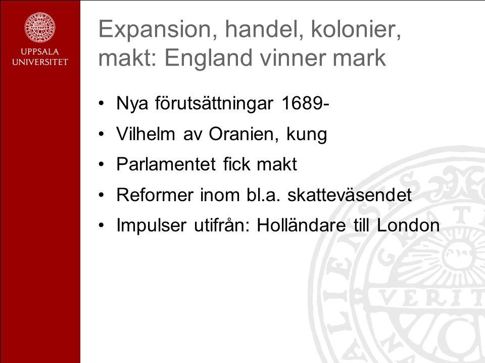 Expansion, handel, kolonier, makt: England vinner mark Nya förutsättningar 1689- Vilhelm av Oranien, kung Parlamentet fick makt Reformer inom bl.a.