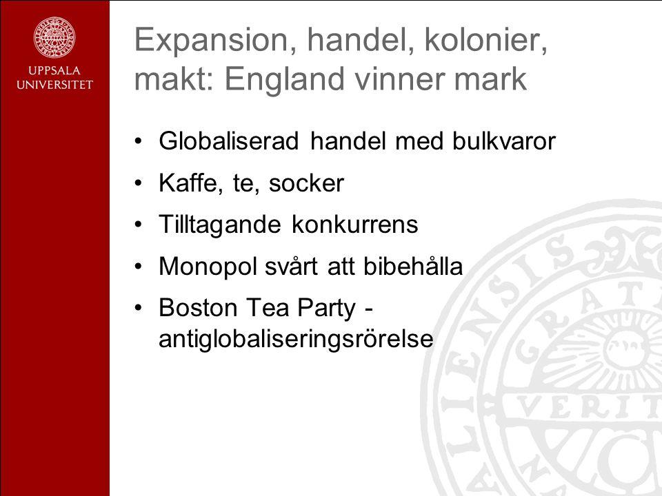 Expansion, handel, kolonier, makt: England vinner mark Globaliserad handel med bulkvaror Kaffe, te, socker Tilltagande konkurrens Monopol svårt att bibehålla Boston Tea Party - antiglobaliseringsrörelse