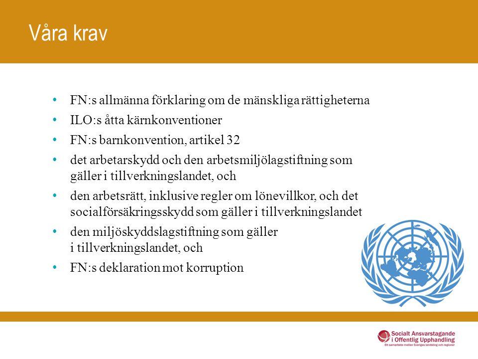 Våra krav FN:s allmänna förklaring om de mänskliga rättigheterna ILO:s åtta kärnkonventioner FN:s barnkonvention, artikel 32 det arbetarskydd och den arbetsmiljölagstiftning som gäller i tillverkningslandet, och den arbetsrätt, inklusive regler om lönevillkor, och det socialförsäkringsskydd som gäller i tillverkningslandet den miljöskyddslagstiftning som gäller i tillverkningslandet, och FN:s deklaration mot korruption