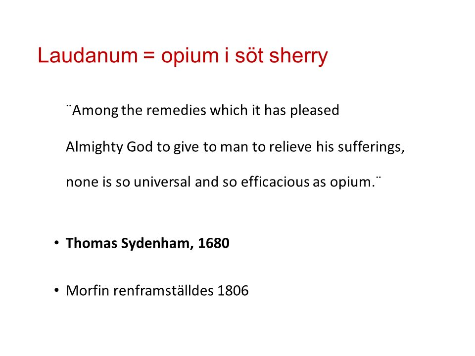 Laudanum = opium i söt sherry ¨Among the remedies which it has pleased Almighty God to give to man to relieve his sufferings, none is so universal and so efficacious as opium.¨ Thomas Sydenham, 1680 Morfin renframställdes 1806