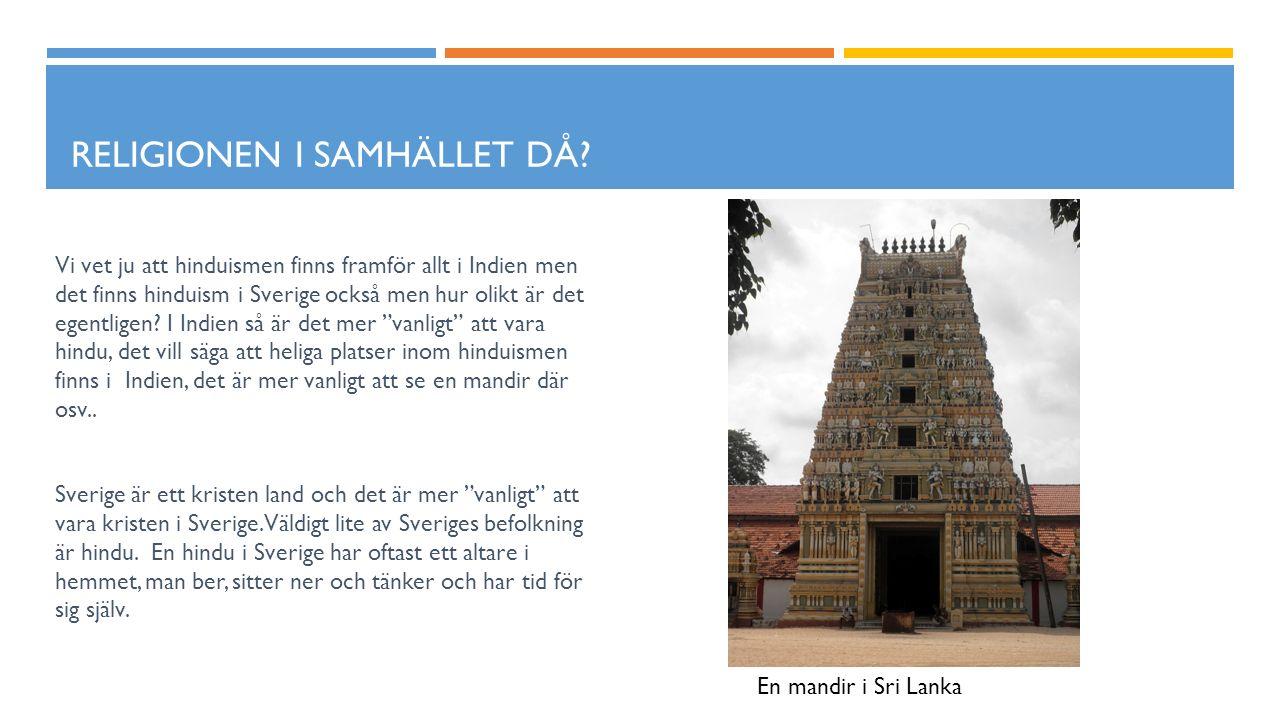 RELIGIONEN I SAMHÄLLET DÅ? Vi vet ju att hinduismen finns framför allt i Indien men det finns hinduism i Sverige också men hur olikt är det egentligen