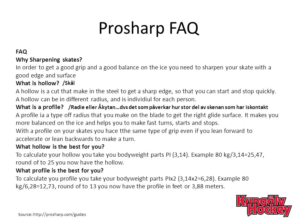 Prosharp FAQ FAQ Why Sharpening skates? In order to get a good grip and a good balance on the ice you need to sharpen your skate with a good edge and