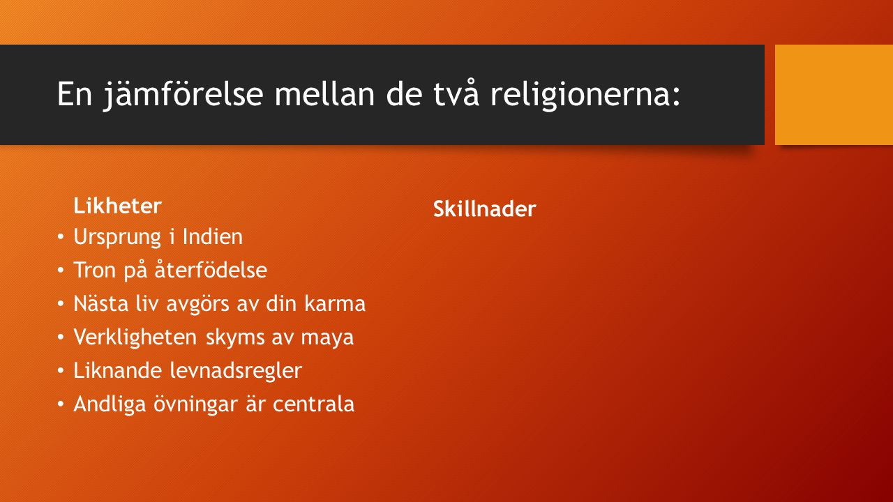 En jämförelse mellan de två religionerna: Likheter Ursprung i Indien Tron på återfödelse Nästa liv avgörs av din karma Verkligheten skyms av maya Liknande levnadsregler Andliga övningar är centrala Många religiösa skrifter Skillnader