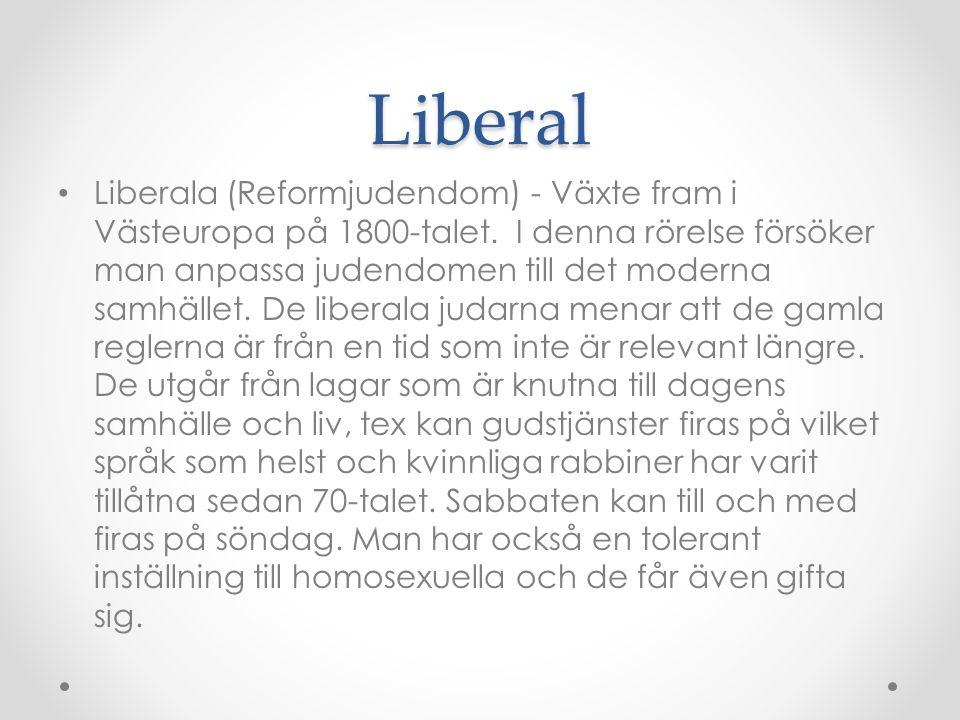 Liberal Liberala (Reformjudendom) - Växte fram i Västeuropa på 1800-talet. I denna rörelse försöker man anpassa judendomen till det moderna samhället.