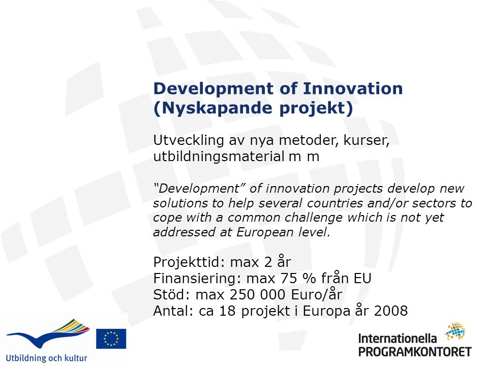 Development of Innovation (Nyskapande projekt) Utveckling av nya metoder, kurser, utbildningsmaterial m m Development of innovation projects develop new solutions to help several countries and/or sectors to cope with a common challenge which is not yet addressed at European level.