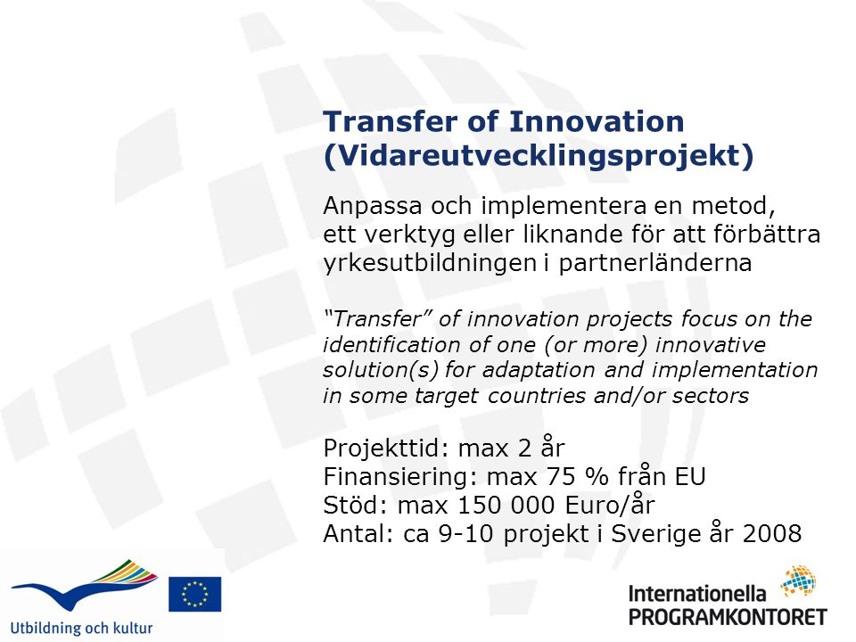 Transfer of Innovation (Vidareutvecklingsprojekt) Anpassa och implementera en metod, ett verktyg eller liknande för att förbättra yrkesutbildningen i partnerländerna Transfer of innovation projects focus on the identification of one (or more) innovative solution(s) for adaptation and implementation in some target countries and/or sectors Projekttid: max 2 år Finansiering: max 75 % från EU Stöd: max 150 000 Euro/år Antal: ca 9-10 projekt i Sverige år 2008