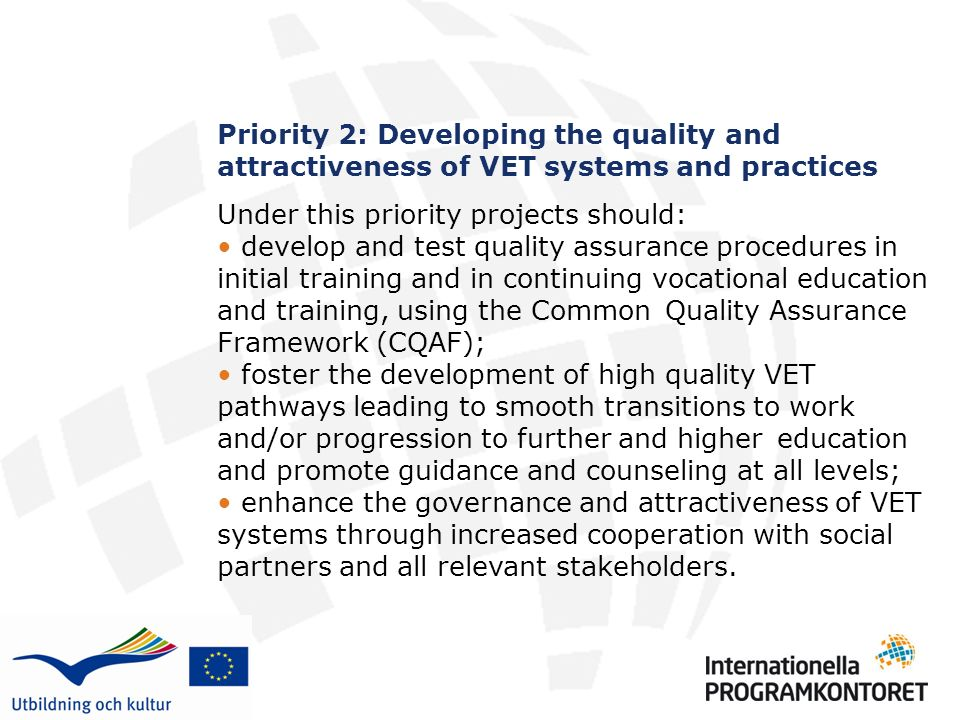 Priority 2: Developing the quality and attractiveness of VET systems and practices Under this priority projects should: develop and test quality assurance procedures in initial training and in continuing vocational education and training, using the Common Quality Assurance Framework (CQAF); foster the development of high quality VET pathways leading to smooth transitions to work and/or progression to further and higher education and promote guidance and counseling at all levels; enhance the governance and attractiveness of VET systems through increased cooperation with social partners and all relevant stakeholders.