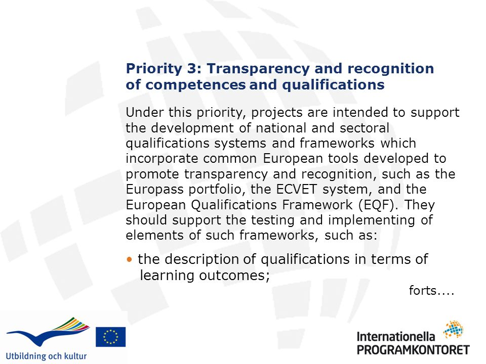 Priority 3: Transparency and recognition of competences and qualifications Under this priority, projects are intended to support the development of national and sectoral qualifications systems and frameworks which incorporate common European tools developed to promote transparency and recognition, such as the Europass portfolio, the ECVET system, and the European Qualifications Framework (EQF).