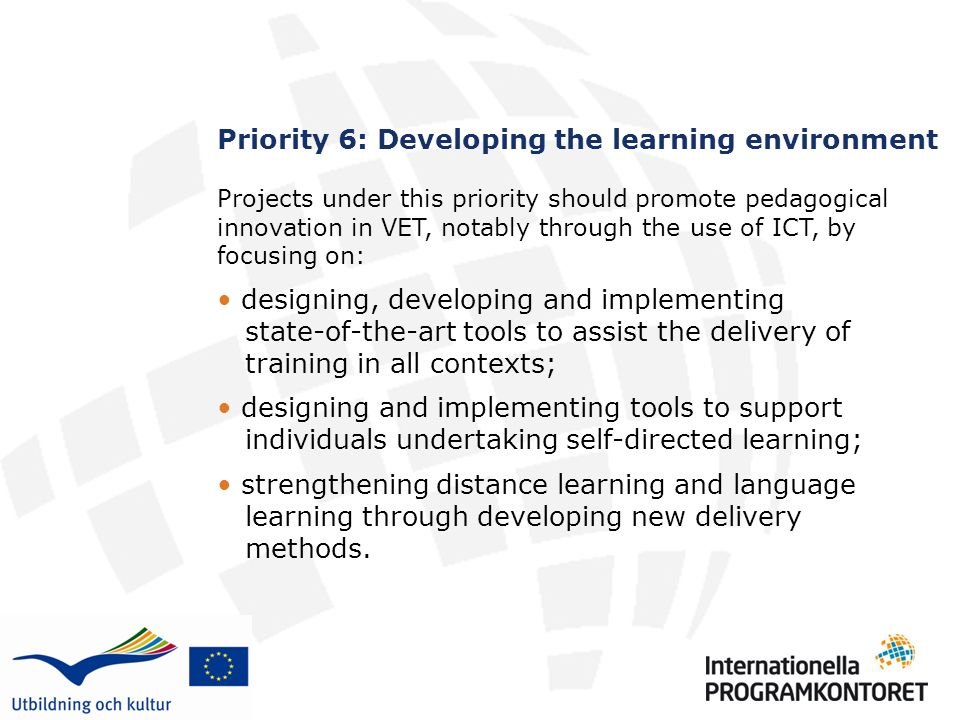 Priority 6: Developing the learning environment Projects under this priority should promote pedagogical innovation in VET, notably through the use of ICT, by focusing on: designing, developing and implementing state-of-the-art tools to assist the delivery of training in all contexts; designing and implementing tools to support individuals undertaking self-directed learning; strengthening distance learning and language learning through developing new delivery methods.