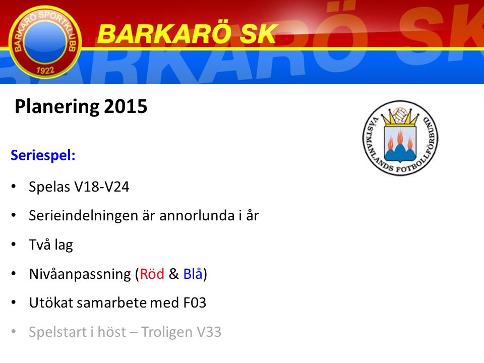 Spelas V18-V24 Serieindelningen är annorlunda i år Två lag Nivåanpassning (Röd & Blå) Utökat samarbete med F03 Spelstart i höst – Troligen V33 Planering 2015 Seriespel: