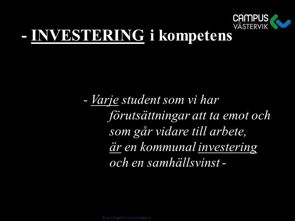© Jerry Engström Campus Västervik - Varje student som vi har - Varje student som vi har förutsättningar att ta emot och som går vidare till arbete, är en kommunal investering och en samhällsvinst - - INVESTERING i kompetens