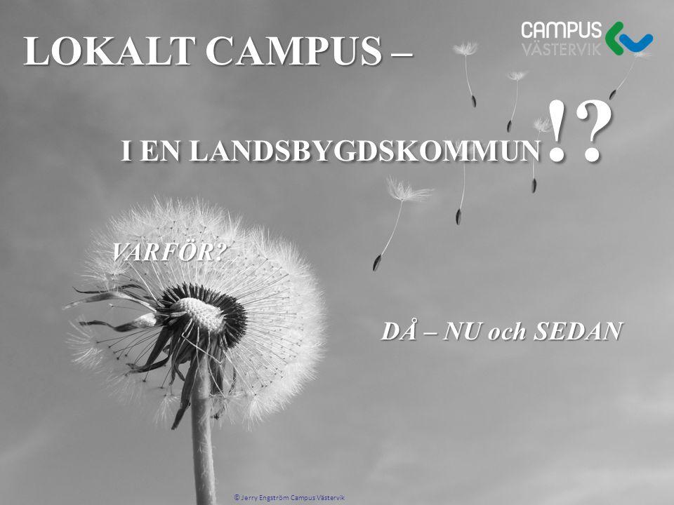 LOKALT CAMPUS – I EN LANDSBYGDSKOMMUN !? I EN LANDSBYGDSKOMMUN !? DÅ – NU och SEDAN © Jerry Engström Campus Västervik VARFÖR?