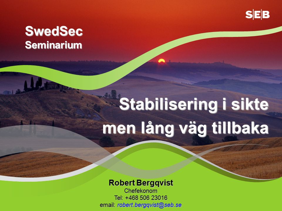 Stabilisering i sikte men lång väg tillbaka Robert Bergqvist Chefekonom Tel: +468 506 23016 email: robert.bergqvist@seb.se SwedSec Seminarium