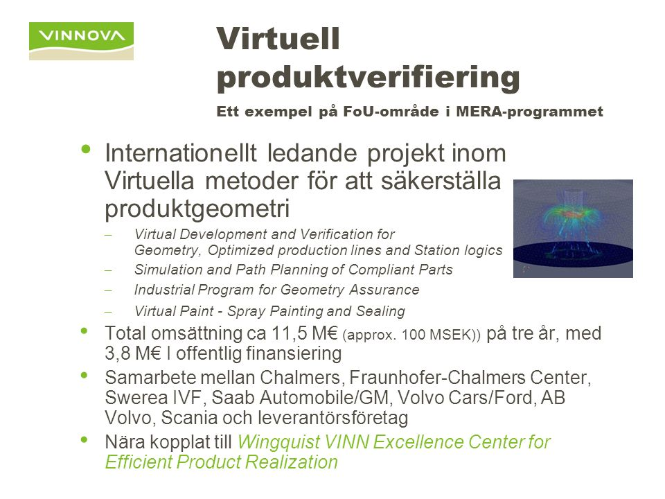 Virtuell produktverifiering Ett exempel på FoU-område i MERA-programmet Internationellt ledande projekt inom Virtuella metoder för att säkerställa produktgeometri – Virtual Development and Verification for Geometry, Optimized production lines and Station logics – Simulation and Path Planning of Compliant Parts – Industrial Program for Geometry Assurance – Virtual Paint - Spray Painting and Sealing Total omsättning ca 11,5 M€ (approx.
