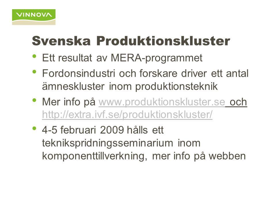 Svenska Produktionskluster Ett resultat av MERA-programmet Fordonsindustri och forskare driver ett antal ämneskluster inom produktionsteknik Mer info på www.produktionskluster.se och http://extra.ivf.se/produktionskluster/www.produktionskluster.se http://extra.ivf.se/produktionskluster/ 4-5 februari 2009 hålls ett teknikspridningsseminarium inom komponenttillverkning, mer info på webben