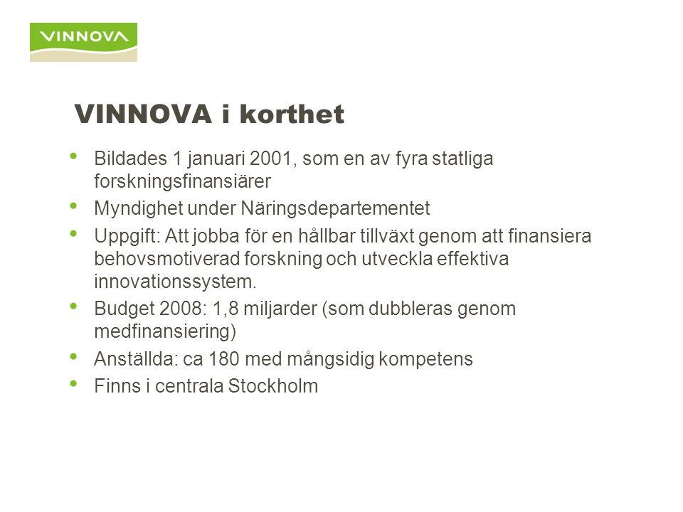 VINNOVA i korthet Bildades 1 januari 2001, som en av fyra statliga forskningsfinansiärer Myndighet under Näringsdepartementet Uppgift: Att jobba för en hållbar tillväxt genom att finansiera behovsmotiverad forskning och utveckla effektiva innovationssystem.