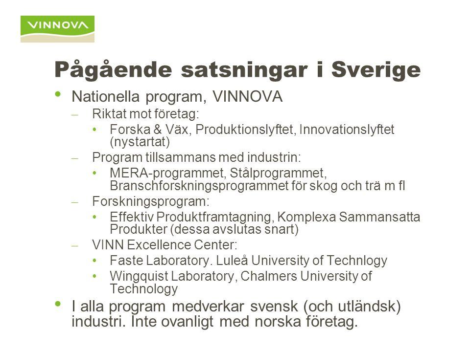 Pågående satsningar i Sverige Nationella program, VINNOVA – Riktat mot företag: Forska & Väx, Produktionslyftet, Innovationslyftet (nystartat) – Program tillsammans med industrin: MERA-programmet, Stålprogrammet, Branschforskningsprogrammet för skog och trä m fl – Forskningsprogram: Effektiv Produktframtagning, Komplexa Sammansatta Produkter (dessa avslutas snart) – VINN Excellence Center: Faste Laboratory.