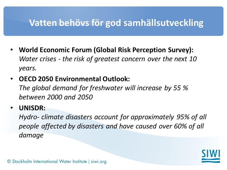Vatten behövs för god samhällsutveckling World Economic Forum (Global Risk Perception Survey): Water crises - the risk of greatest concern over the next 10 years.