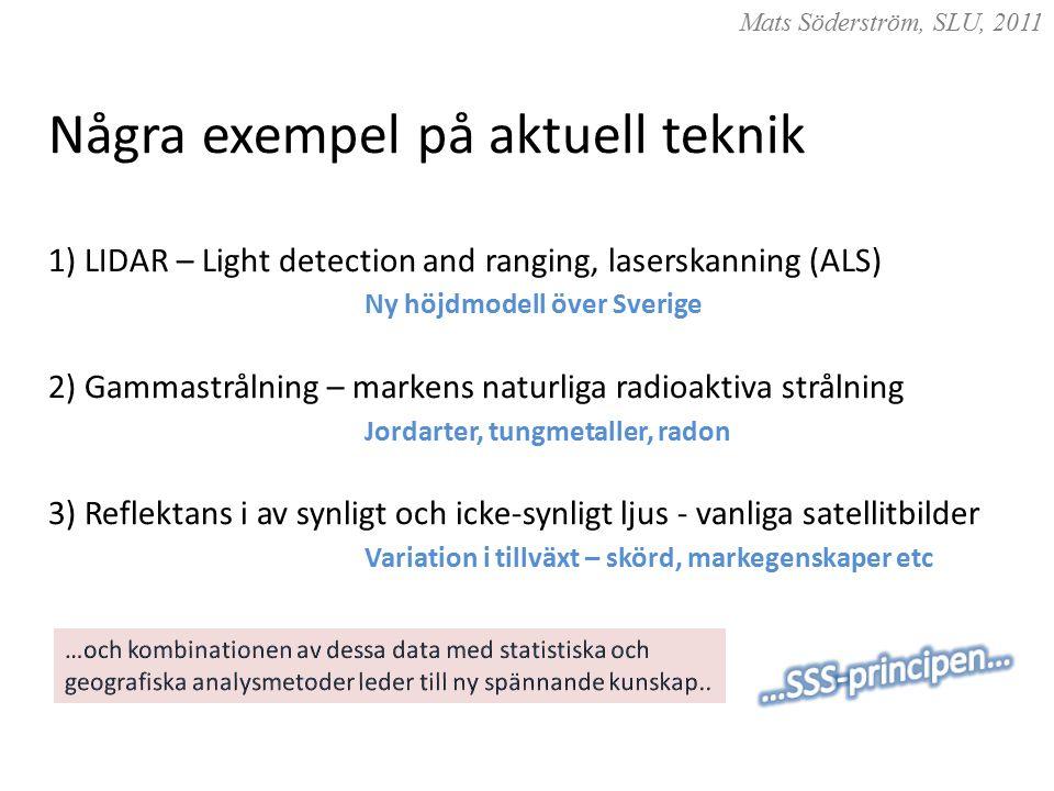 Några exempel på aktuell teknik 1) LIDAR – Light detection and ranging, laserskanning (ALS) Ny höjdmodell över Sverige 2) Gammastrålning – markens naturliga radioaktiva strålning Jordarter, tungmetaller, radon 3) Reflektans i av synligt och icke-synligt ljus - vanliga satellitbilder Variation i tillväxt – skörd, markegenskaper etc