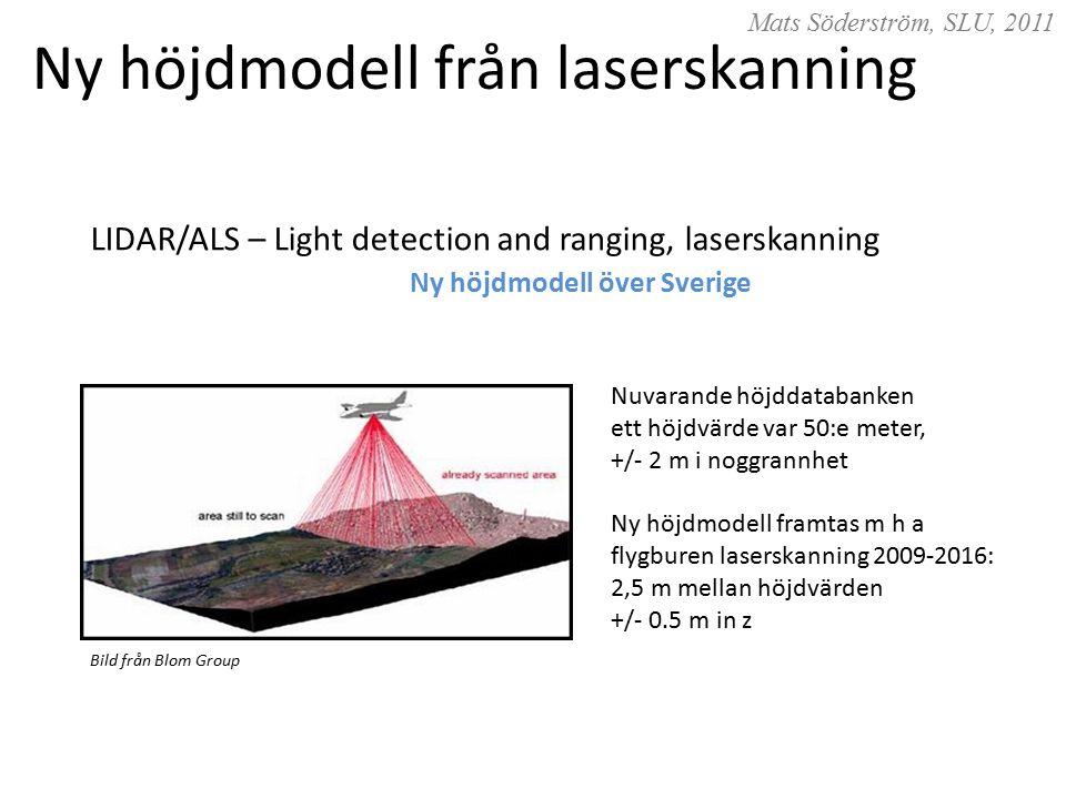 Mats Söderström, SLU, 2011 LIDAR/ALS – Light detection and ranging, laserskanning Ny höjdmodell över Sverige Nuvarande höjddatabanken ett höjdvärde var 50:e meter, +/- 2 m i noggrannhet Ny höjdmodell framtas m h a flygburen laserskanning 2009-2016: 2,5 m mellan höjdvärden +/- 0.5 m in z Bild från Blom Group Ny höjdmodell från laserskanning