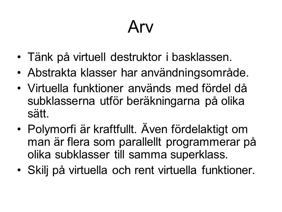 Arv Tänk på virtuell destruktor i basklassen. Abstrakta klasser har användningsområde.