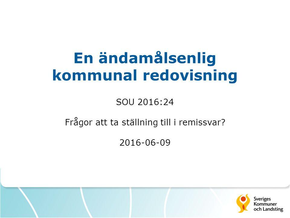 En ändamålsenlig kommunal redovisning SOU 2016:24 Frågor att ta ställning till i remissvar? 2016-06-09