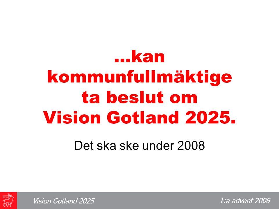 1:a advent 2006 Vision Gotland 2025 …kan kommunfullmäktige ta beslut om Vision Gotland 2025.