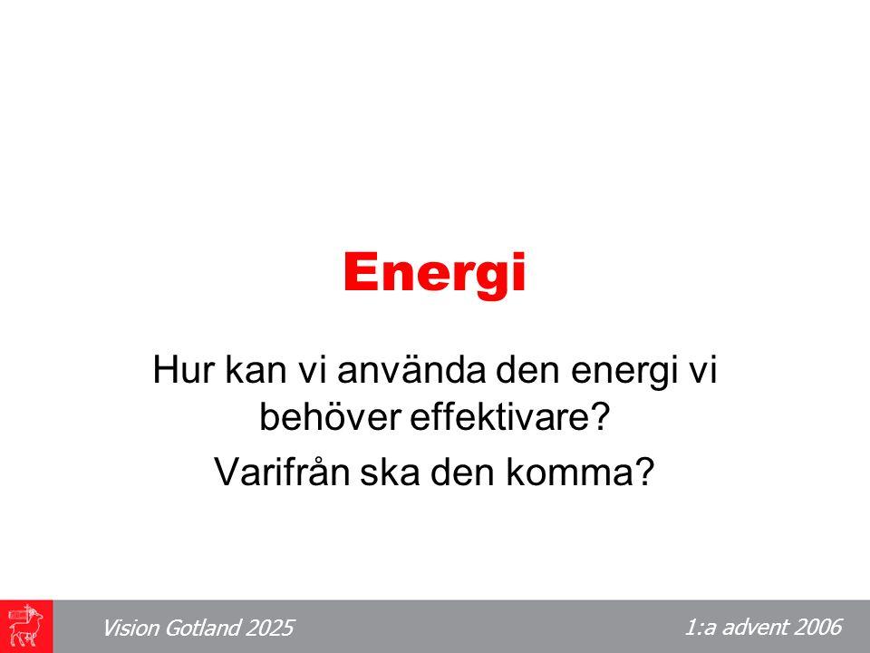 1:a advent 2006 Vision Gotland 2025 Energi Hur kan vi använda den energi vi behöver effektivare.