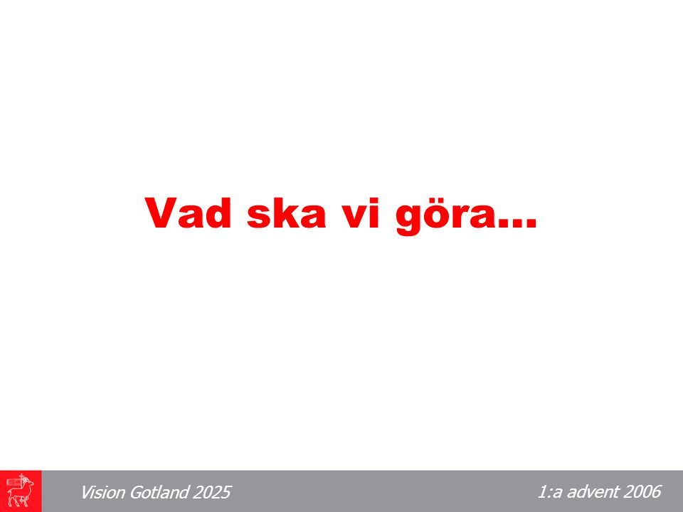 1:a advent 2006 Vision Gotland 2025 Kommunikationerna Hur ska vi resa till och från Gotland år 2025.