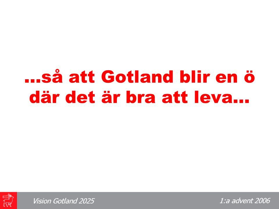 1:a advent 2006 Vision Gotland 2025 …så att Gotland blir en ö där det är bra att leva…