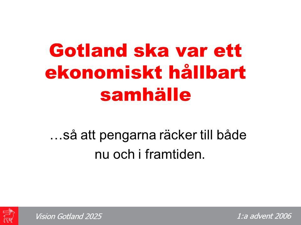 1:a advent 2006 Vision Gotland 2025 Gotland ska var ett ekonomiskt hållbart samhälle …så att pengarna räcker till både nu och i framtiden.