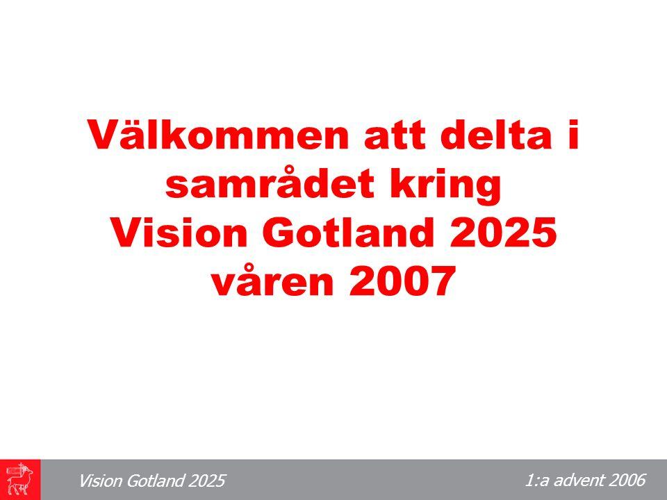 1:a advent 2006 Vision Gotland 2025 Välkommen att delta i samrådet kring Vision Gotland 2025 våren 2007