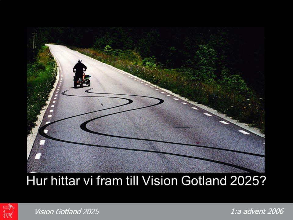 1:a advent 2006 Vision Gotland 2025 Hösten 2006 har cirka 100 gotlänningar deltagit i arbetet att ta fram ett underlag för Vision Gotland 2025