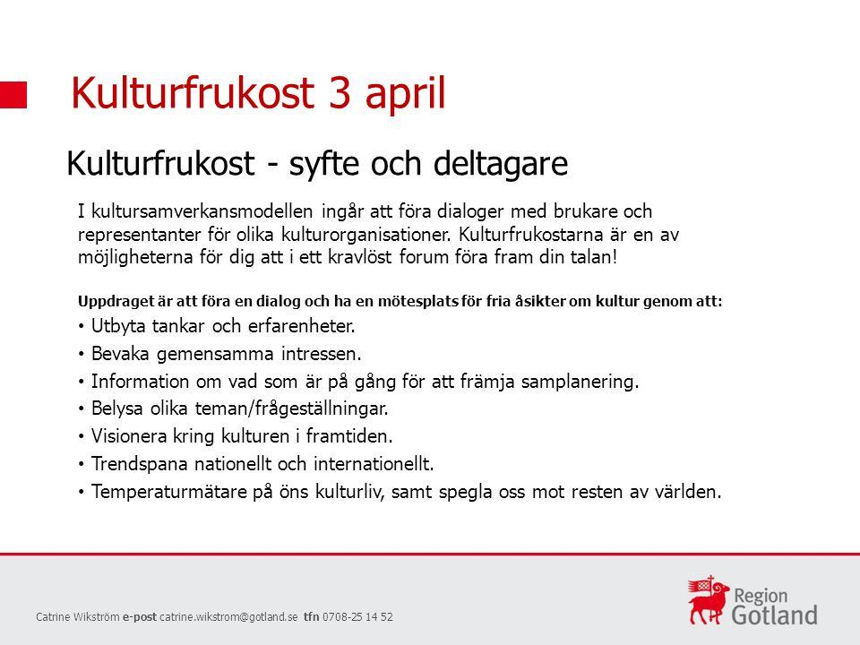 Kulturfrukost 3 april Catrine Wikström e-post catrine.wikstrom@gotland.se tfn 0708-25 14 52 Kulturfrukost - syfte och deltagare I kultursamverkansmodellen ingår att föra dialoger med brukare och representanter för olika kulturorganisationer.
