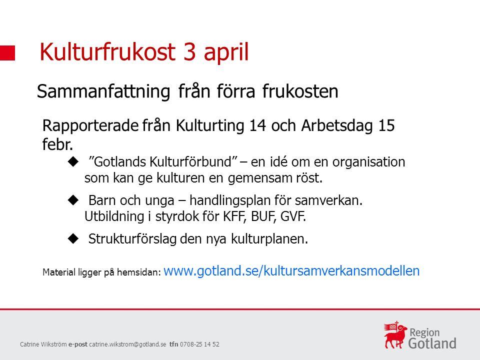Kulturfrukost 3 april Catrine Wikström e-post catrine.wikstrom@gotland.se tfn 0708-25 14 52 Sammanfattning från förra frukosten Rapporterade från Kulturting 14 och Arbetsdag 15 febr.