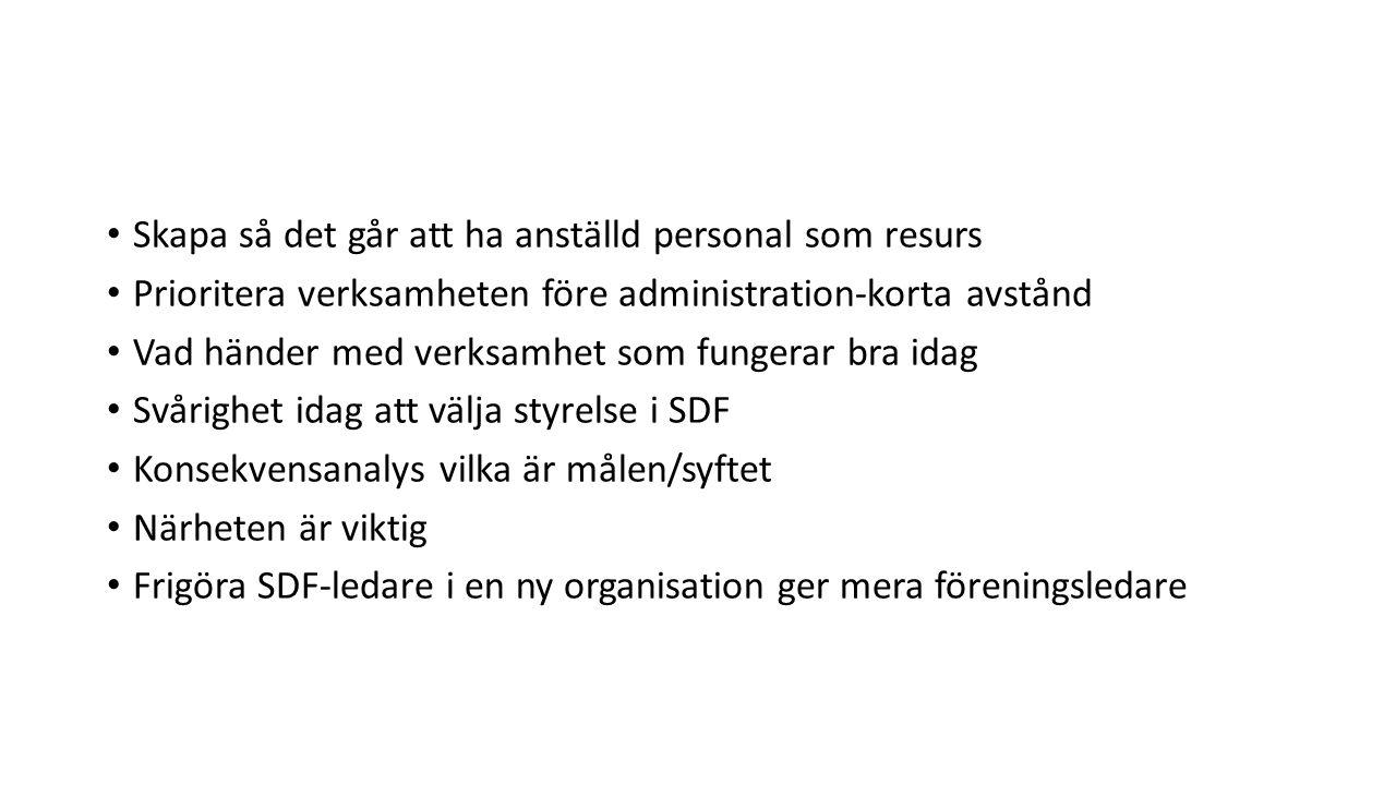 Skapa så det går att ha anställd personal som resurs Prioritera verksamheten före administration-korta avstånd Vad händer med verksamhet som fungerar bra idag Svårighet idag att välja styrelse i SDF Konsekvensanalys vilka är målen/syftet Närheten är viktig Frigöra SDF-ledare i en ny organisation ger mera föreningsledare