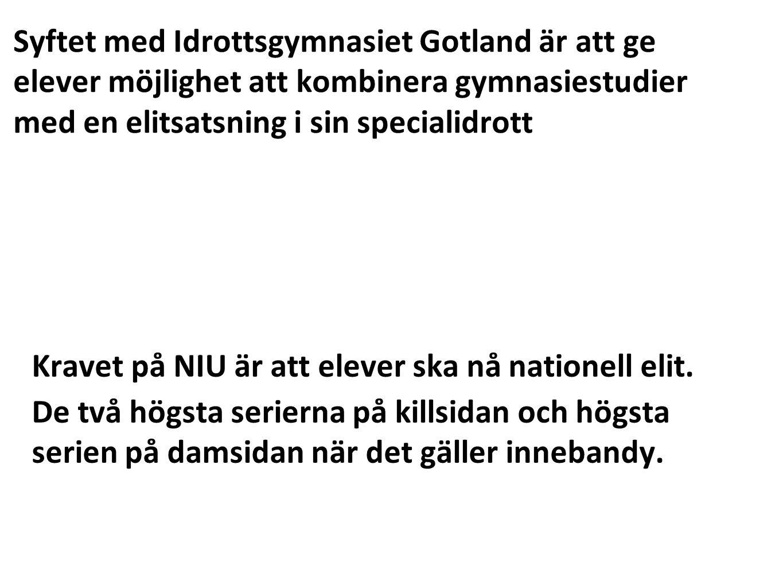 Syftet med Idrottsgymnasiet Gotland är att ge elever möjlighet att kombinera gymnasiestudier med en elitsatsning i sin specialidrott Kravet på NIU är att elever ska nå nationell elit.