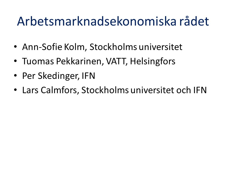 Arbetsmarknadsekonomiska rådet Ann-Sofie Kolm, Stockholms universitet Tuomas Pekkarinen, VATT, Helsingfors Per Skedinger, IFN Lars Calmfors, Stockholms universitet och IFN