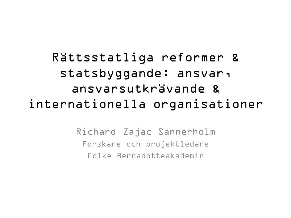 Rättsstatliga reformer & statsbyggande: ansvar, ansvarsutkrävande & internationella organisationer Richard Zajac Sannerholm Forskare och projektledare Folke Bernadotteakademin