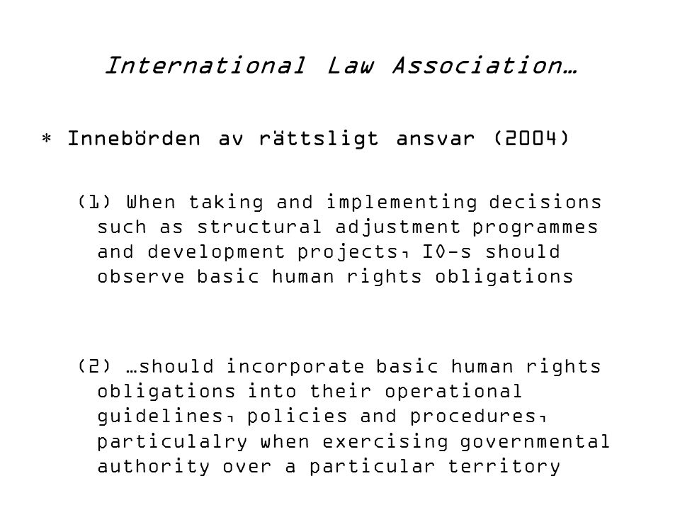 International Law Association…  Innebörden av rättsligt ansvar (2004) (1) When taking and implementing decisions such as structural adjustment programmes and development projects, IO-s should observe basic human rights obligations (2) …should incorporate basic human rights obligations into their operational guidelines, policies and procedures, particulalry when exercising governmental authority over a particular territory